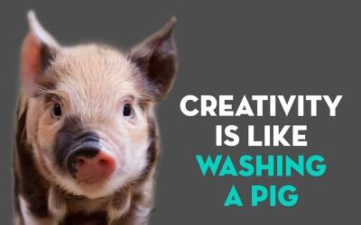 Creativity is like washing a pig